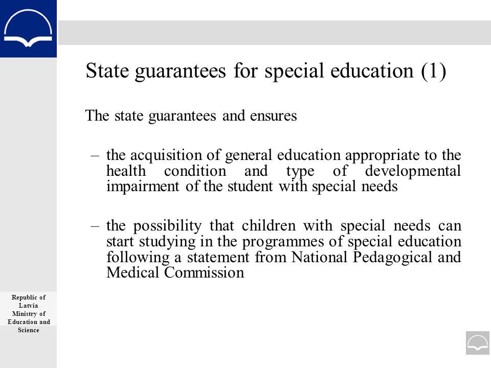 State guarantees for special education (1) The state guarantees and ensures –the acquisition of general education appropriate to the health condition and type of developmental impairment of the student with special needs –the possibility that children with special needs can start studying in the programmes of special education following a statement from National Pedagogical and Medical Commission Republic of Latvia Ministry of Education and Science