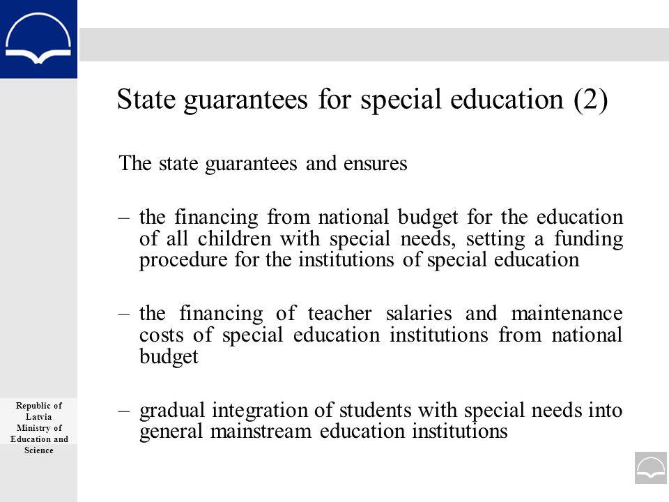 State guarantees for special education (2) The state guarantees and ensures –the financing from national budget for the education of all children with special needs, setting a funding procedure for the institutions of special education –the financing of teacher salaries and maintenance costs of special education institutions from national budget –gradual integration of students with special needs into general mainstream education institutions Republic of Latvia Ministry of Education and Science