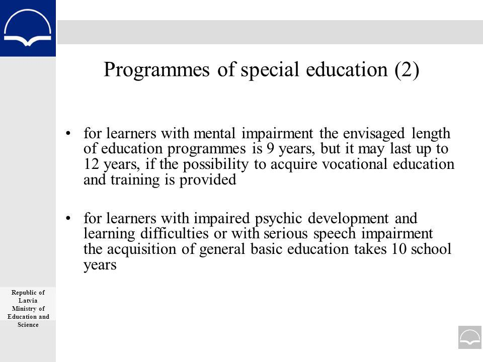 Programmes of special education (2) for learners with mental impairment the envisaged length of education programmes is 9 years, but it may last up to 12 years, if the possibility to acquire vocational education and training is provided for learners with impaired psychic development and learning difficulties or with serious speech impairment the acquisition of general basic education takes 10 school years Republic of Latvia Ministry of Education and Science