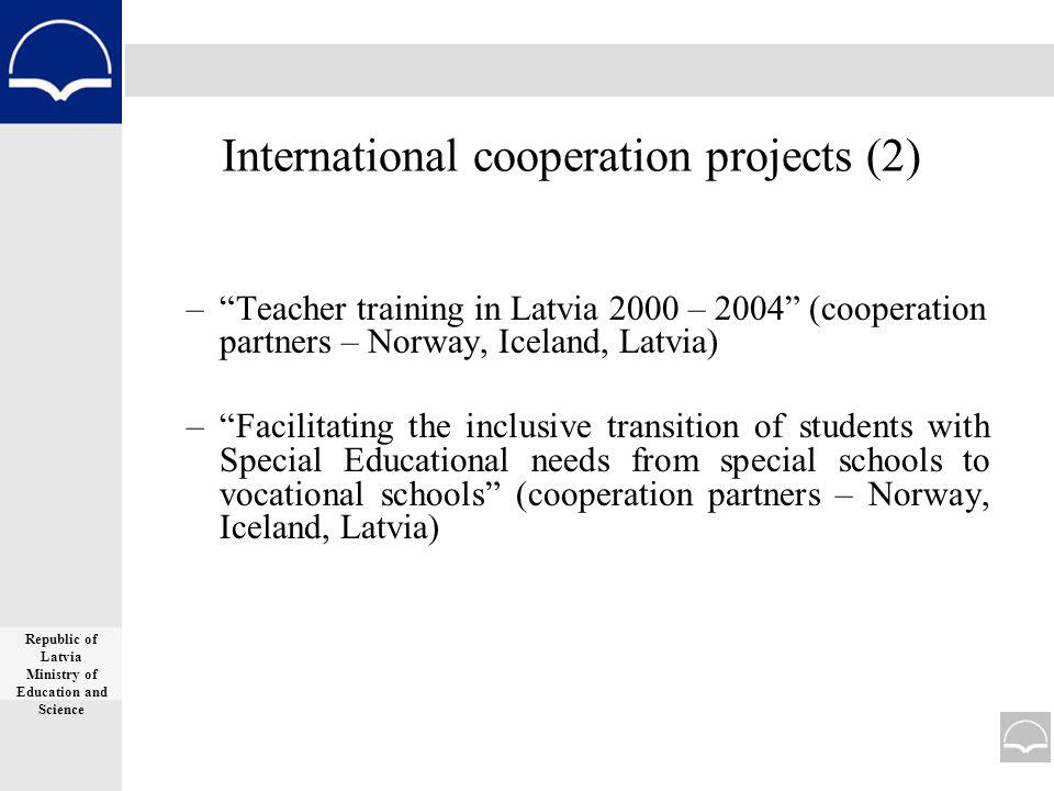 International cooperation projects (2) –Teacher training in Latvia 2000 – 2004 (cooperation partners – Norway, Iceland, Latvia) –Facilitating the inclusive transition of students with Special Educational needs from special schools to vocational schools (cooperation partners – Norway, Iceland, Latvia) Republic of Latvia Ministry of Education and Science