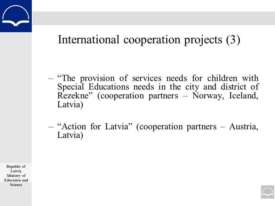 International cooperation projects (3) –The provision of services needs for children with Special Educations needs in the city and district of Rezekne (cooperation partners – Norway, Iceland, Latvia) –Action for Latvia (cooperation partners – Austria, Latvia) Republic of Latvia Ministry of Education and Science