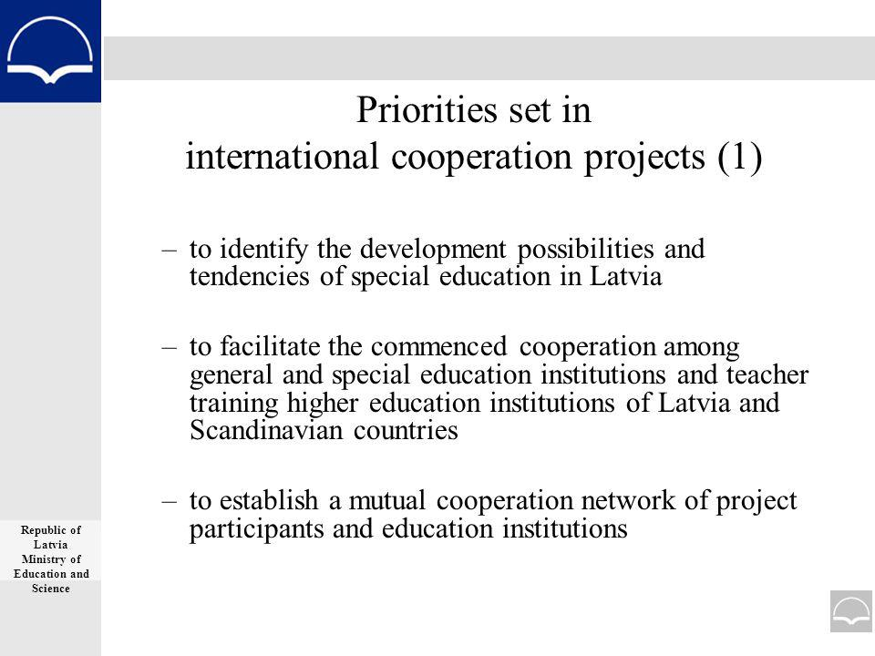 Priorities set in international cooperation projects (1) –to identify the development possibilities and tendencies of special education in Latvia –to facilitate the commenced cooperation among general and special education institutions and teacher training higher education institutions of Latvia and Scandinavian countries –to establish a mutual cooperation network of project participants and education institutions Republic of Latvia Ministry of Education and Science