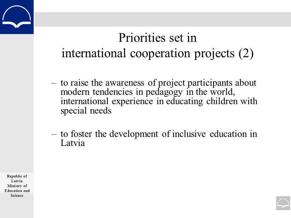 Priorities set in international cooperation projects (2) –to raise the awareness of project participants about modern tendencies in pedagogy in the world, international experience in educating children with special needs –to foster the development of inclusive education in Latvia Republic of Latvia Ministry of Education and Science