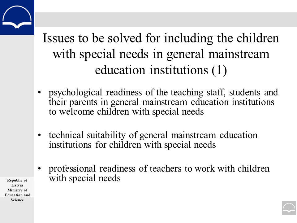 Issues to be solved for including the children with special needs in general mainstream education institutions (1) psychological readiness of the teaching staff, students and their parents in general mainstream education institutions to welcome children with special needs technical suitability of general mainstream education institutions for children with special needs professional readiness of teachers to work with children with special needs Republic of Latvia Ministry of Education and Science