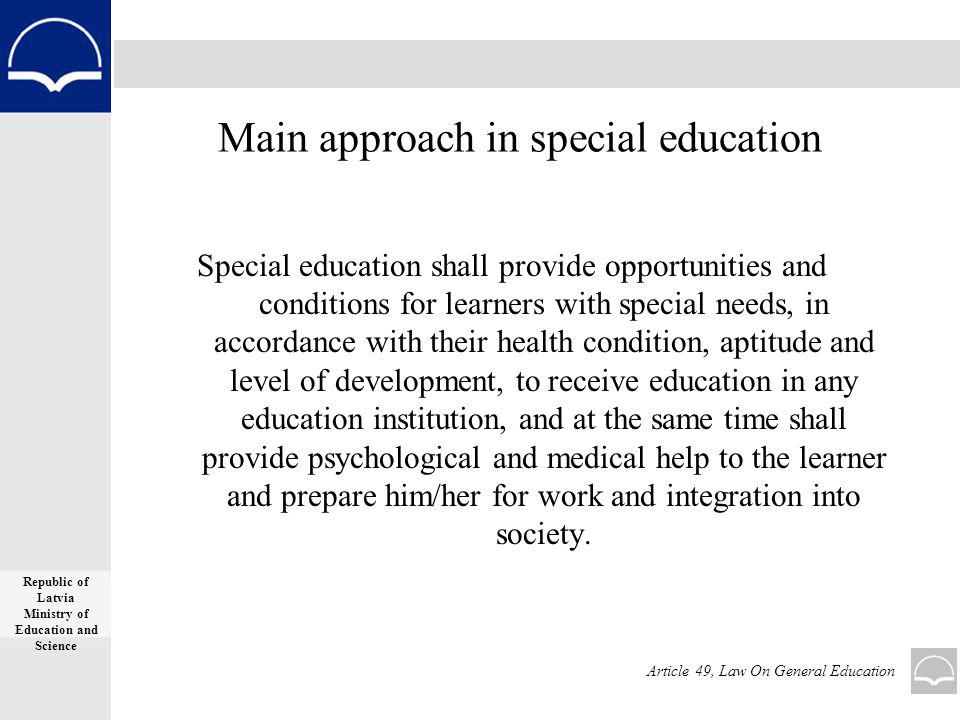 Main approach in special education Special education shall provide opportunities and conditions for learners with special needs, in accordance with their health condition, aptitude and level of development, to receive education in any education institution, and at the same time shall provide psychological and medical help to the learner and prepare him/her for work and integration into society.