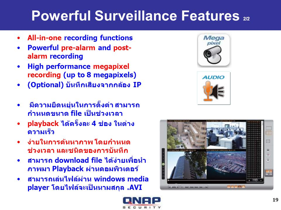 19 Powerful Surveillance Features 2/2 All-in-one recording functions Powerful pre-alarm and post- alarm recording High performance megapixel recording (up to 8 megapixels) (Optional) IP file playback 4 download file Playback windows media player.AVI