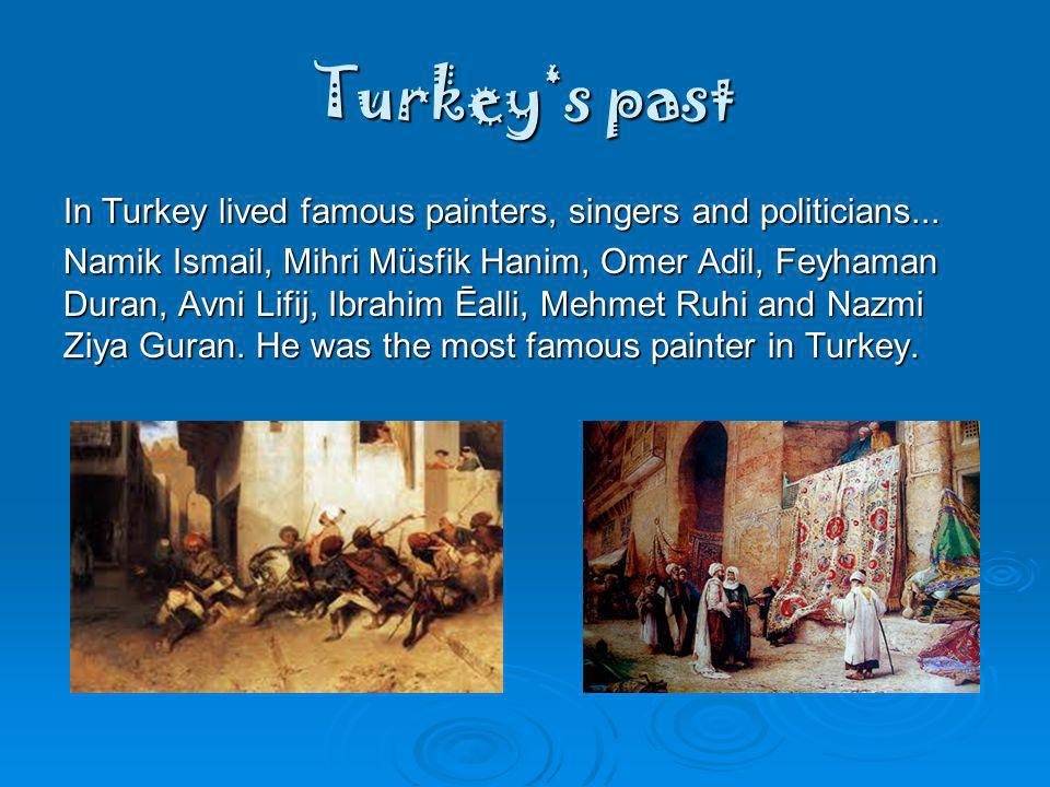 Turkeys past In Turkey lived famous painters, singers and politicians...