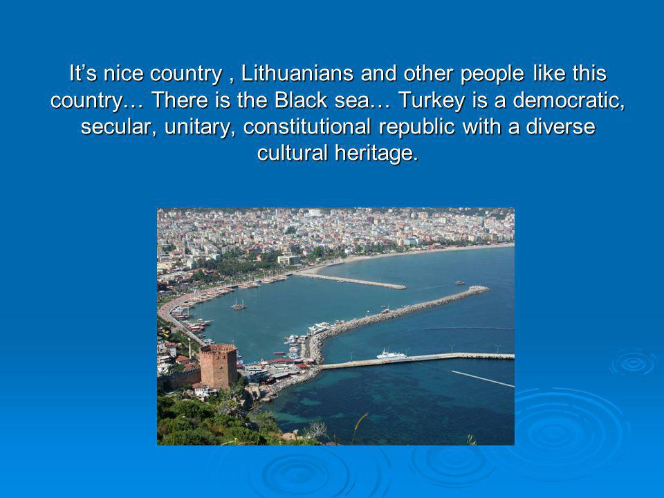Its nice country, Lithuanians and other people like this country… There is the Black sea… Turkey is a democratic, secular, unitary, constitutional republic with a diverse cultural heritage.