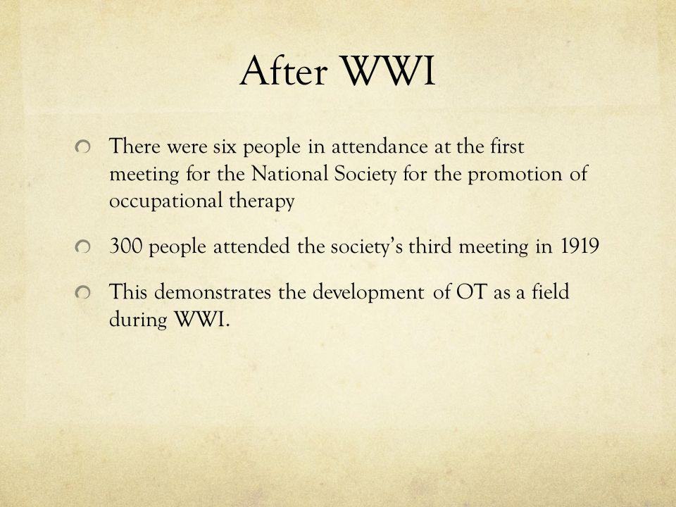After WWI There were six people in attendance at the first meeting for the National Society for the promotion of occupational therapy 300 people attended the societys third meeting in 1919 This demonstrates the development of OT as a field during WWI.