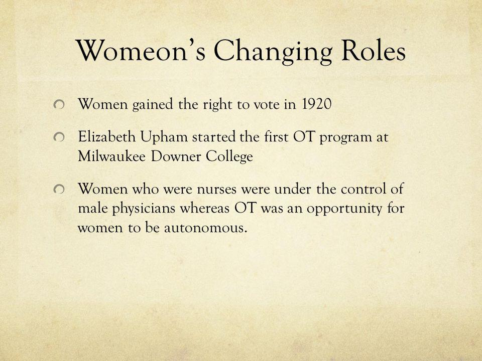 Womeons Changing Roles Women gained the right to vote in 1920 Elizabeth Upham started the first OT program at Milwaukee Downer College Women who were nurses were under the control of male physicians whereas OT was an opportunity for women to be autonomous.