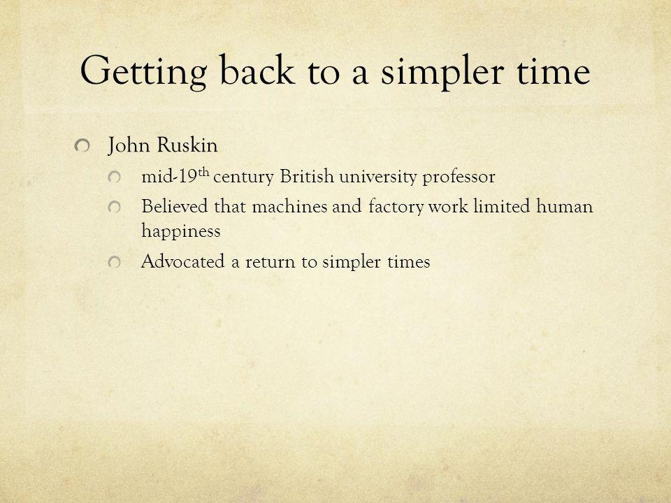 Getting back to a simpler time John Ruskin mid-19 th century British university professor Believed that machines and factory work limited human happiness Advocated a return to simpler times