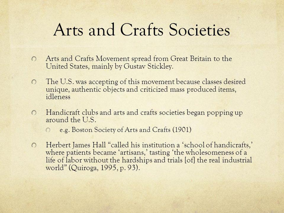Arts and Crafts Societies Arts and Crafts Movement spread from Great Britain to the United States, mainly by Gustav Stickley.