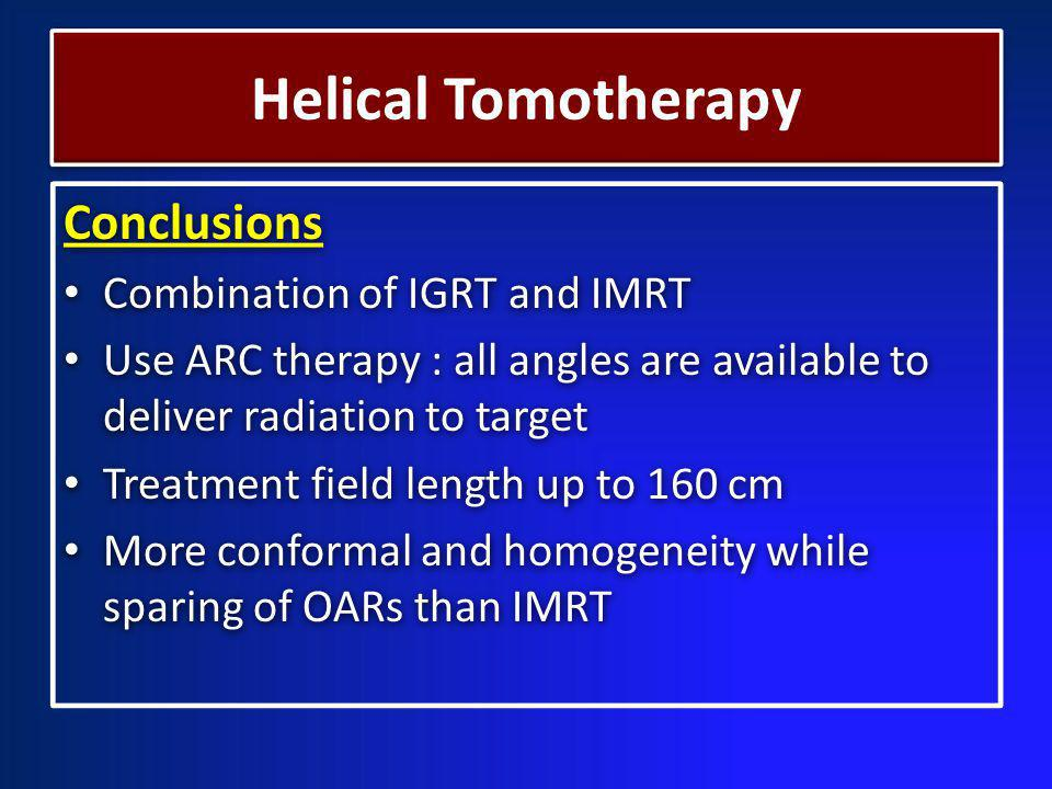 Conclusions Combination of IGRT and IMRT Use ARC therapy : all angles are available to deliver radiation to target Treatment field length up to 160 cm More conformal and homogeneity while sparing of OARs than IMRT Conclusions Combination of IGRT and IMRT Use ARC therapy : all angles are available to deliver radiation to target Treatment field length up to 160 cm More conformal and homogeneity while sparing of OARs than IMRT Helical Tomotherapy