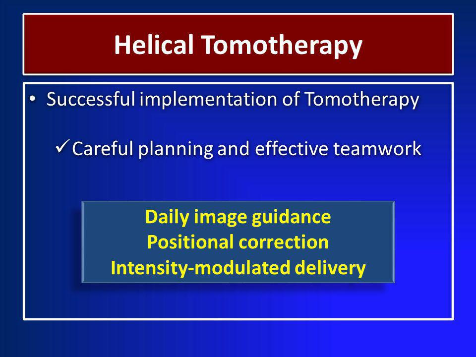 Successful implementation of Tomotherapy Careful planning and effective teamwork Successful implementation of Tomotherapy Careful planning and effective teamwork Daily image guidance Positional correction Intensity-modulated delivery Daily image guidance Positional correction Intensity-modulated delivery Helical Tomotherapy