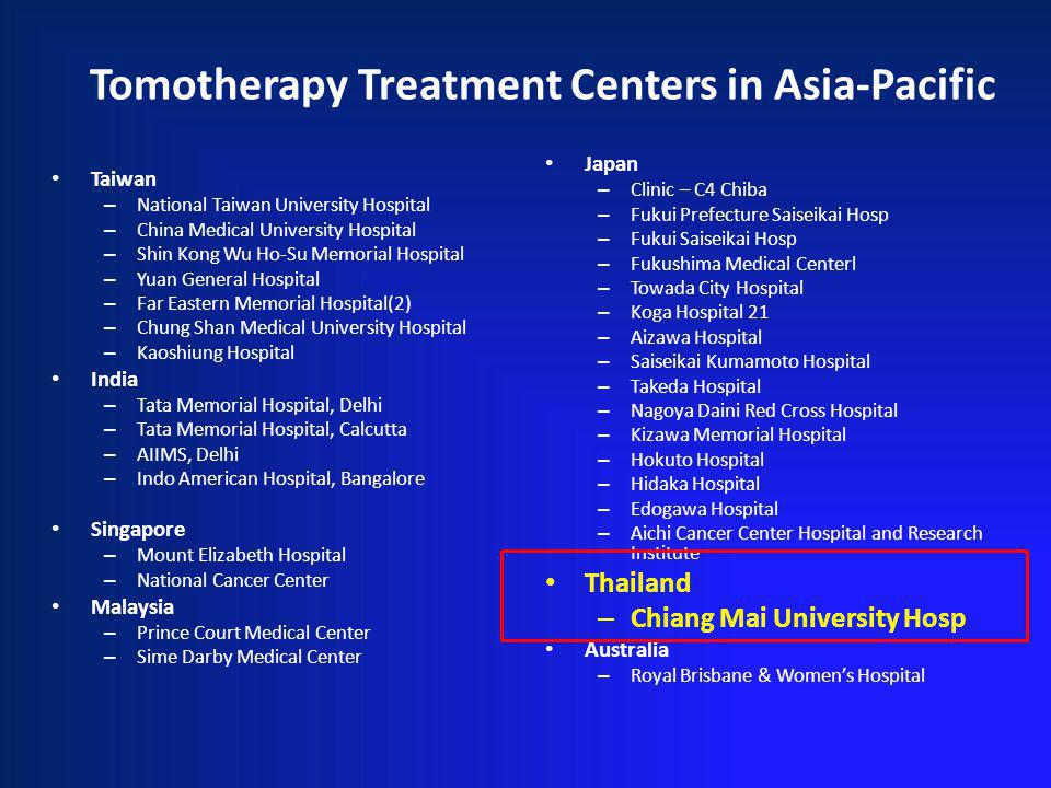 Tomotherapy Treatment Centers in Asia-Pacific Taiwan – National Taiwan University Hospital – China Medical University Hospital – Shin Kong Wu Ho-Su Memorial Hospital – Yuan General Hospital – Far Eastern Memorial Hospital(2) – Chung Shan Medical University Hospital – Kaoshiung Hospital India – Tata Memorial Hospital, Delhi – Tata Memorial Hospital, Calcutta – AIIMS, Delhi – Indo American Hospital, Bangalore Singapore – Mount Elizabeth Hospital – National Cancer Center Malaysia – Prince Court Medical Center – Sime Darby Medical Center Japan – Clinic – C4 Chiba – Fukui Prefecture Saiseikai Hosp – Fukui Saiseikai Hosp – Fukushima Medical Centerl – Towada City Hospital – Koga Hospital 21 – Aizawa Hospital – Saiseikai Kumamoto Hospital – Takeda Hospital – Nagoya Daini Red Cross Hospital – Kizawa Memorial Hospital – Hokuto Hospital – Hidaka Hospital – Edogawa Hospital – Aichi Cancer Center Hospital and Research Institute Thailand – Chiang Mai University Hosp Australia – Royal Brisbane & Womens Hospital