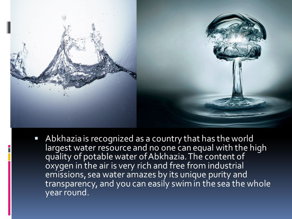 Abkhazia is recognized as a country that has the world largest water resource and no one can equal with the high quality of potable water of Abkhazia.