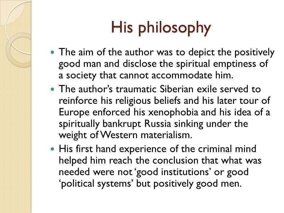 His philosophy The aim of the author was to depict the positively good man and disclose the spiritual emptiness of a society that cannot accommodate him.