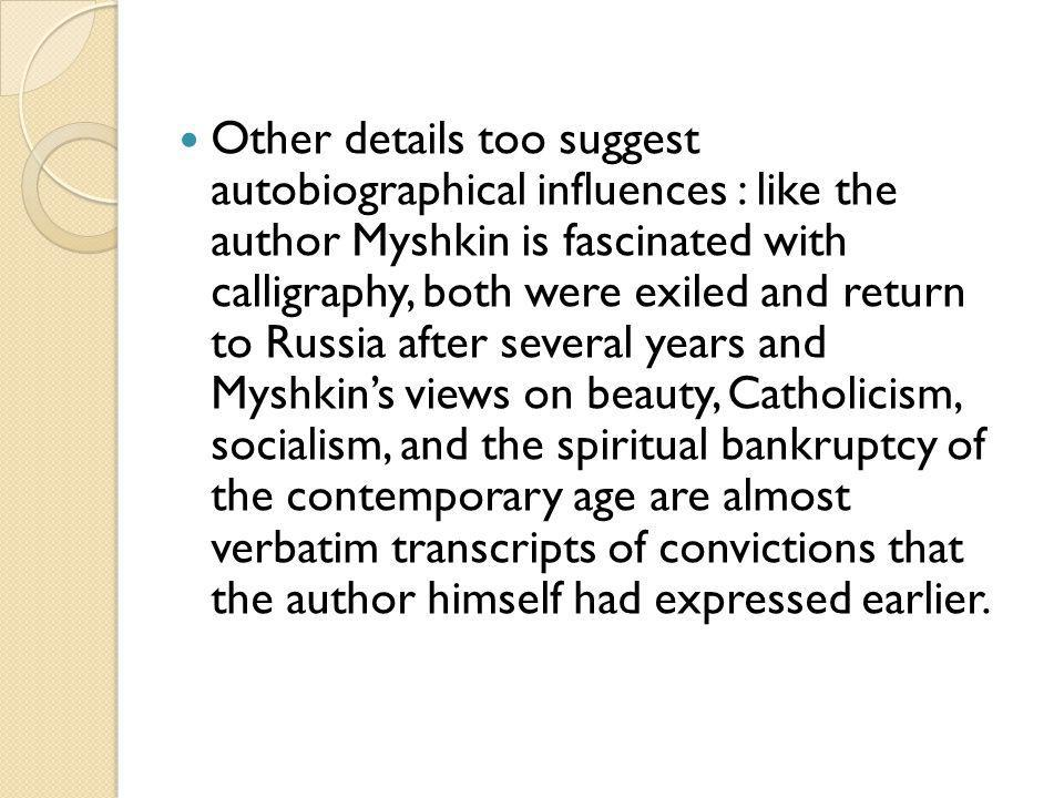 Other details too suggest autobiographical influences : like the author Myshkin is fascinated with calligraphy, both were exiled and return to Russia after several years and Myshkins views on beauty, Catholicism, socialism, and the spiritual bankruptcy of the contemporary age are almost verbatim transcripts of convictions that the author himself had expressed earlier.