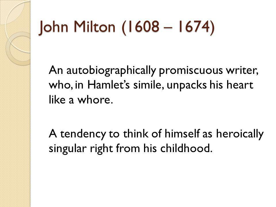 John Milton (1608 – 1674) An autobiographically promiscuous writer, who, in Hamlets simile, unpacks his heart like a whore.