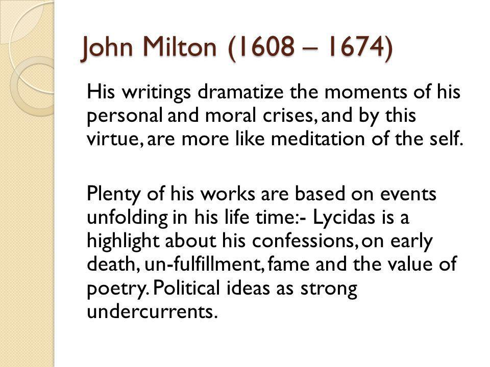 John Milton (1608 – 1674) His writings dramatize the moments of his personal and moral crises, and by this virtue, are more like meditation of the self.