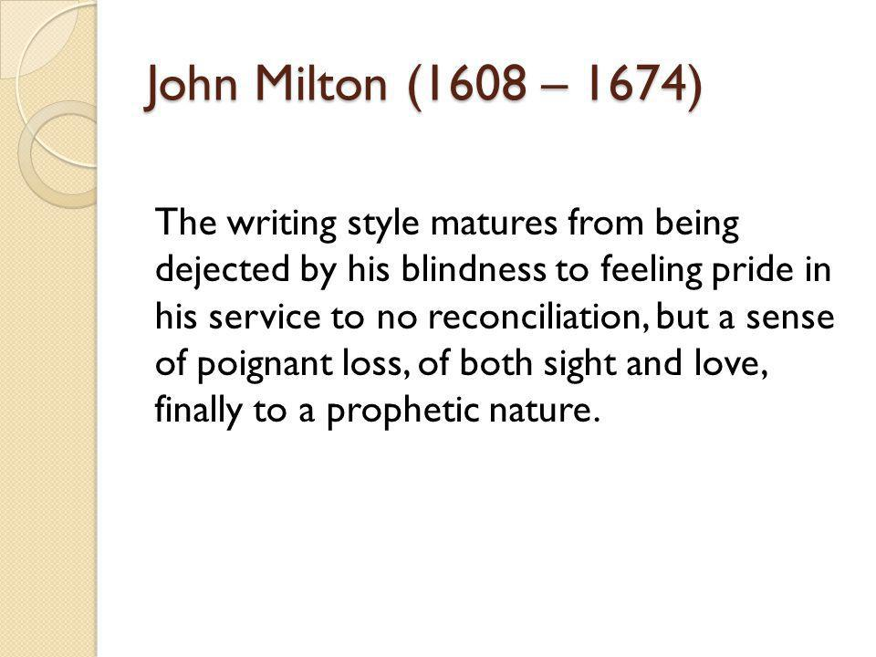 John Milton (1608 – 1674) The writing style matures from being dejected by his blindness to feeling pride in his service to no reconciliation, but a sense of poignant loss, of both sight and love, finally to a prophetic nature.