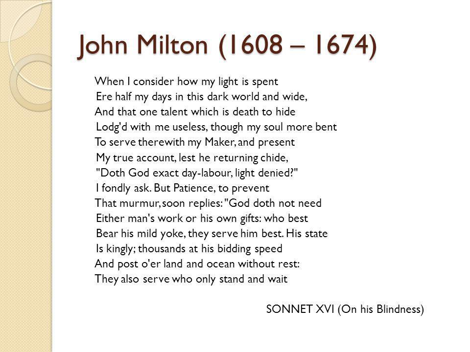 John Milton (1608 – 1674) When I consider how my light is spent Ere half my days in this dark world and wide, And that one talent which is death to hide Lodg d with me useless, though my soul more bent To serve therewith my Maker, and present My true account, lest he returning chide, Doth God exact day-labour, light denied I fondly ask.