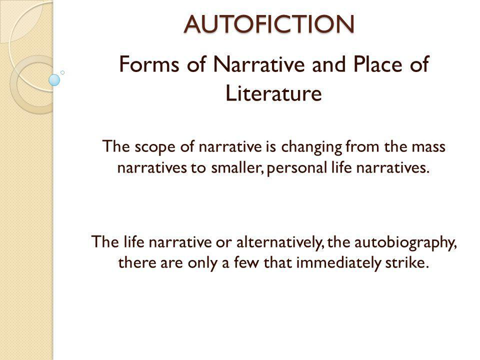 AUTOFICTION Forms of Narrative and Place of Literature The scope of narrative is changing from the mass narratives to smaller, personal life narratives.