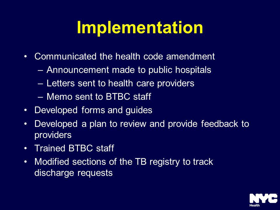 Implementation Communicated the health code amendment –Announcement made to public hospitals –Letters sent to health care providers –Memo sent to BTBC staff Developed forms and guides Developed a plan to review and provide feedback to providers Trained BTBC staff Modified sections of the TB registry to track discharge requests