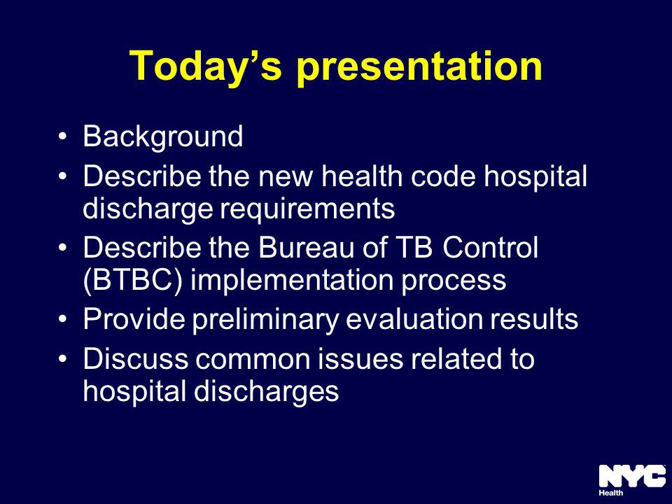 Todays presentation Background Describe the new health code hospital discharge requirements Describe the Bureau of TB Control (BTBC) implementation process Provide preliminary evaluation results Discuss common issues related to hospital discharges