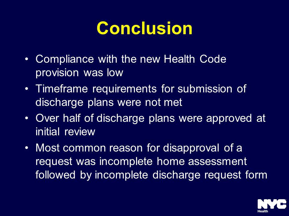Conclusion Compliance with the new Health Code provision was low Timeframe requirements for submission of discharge plans were not met Over half of discharge plans were approved at initial review Most common reason for disapproval of a request was incomplete home assessment followed by incomplete discharge request form