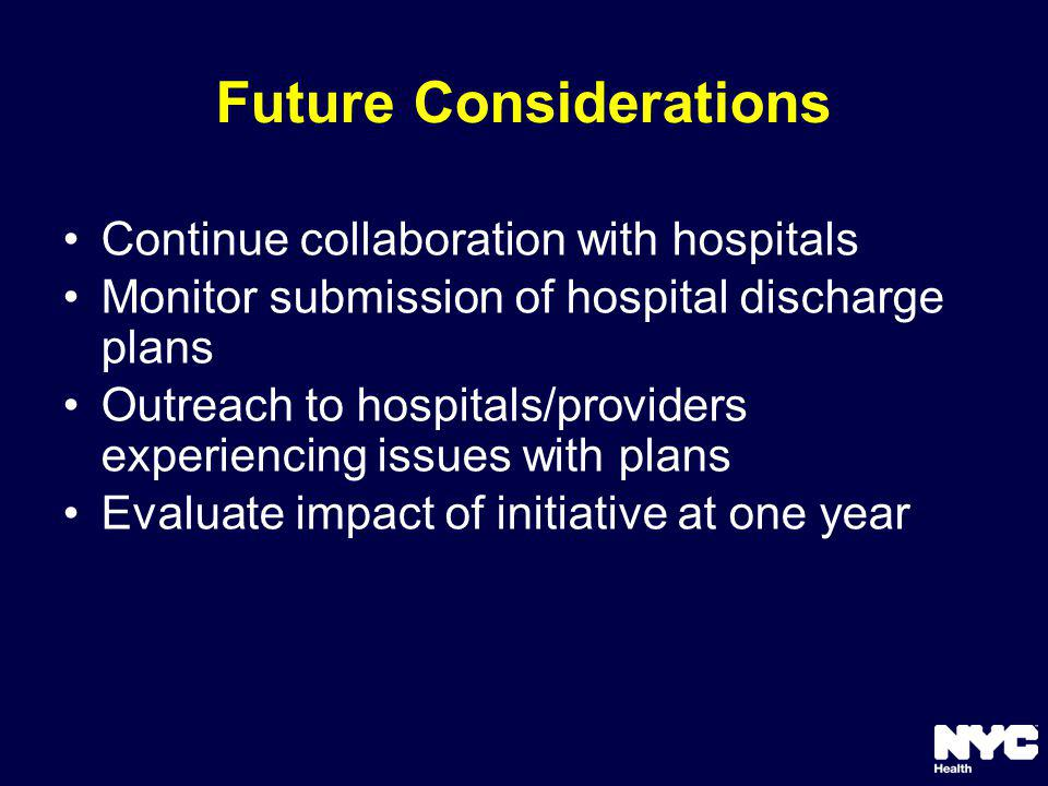 Future Considerations Continue collaboration with hospitals Monitor submission of hospital discharge plans Outreach to hospitals/providers experiencing issues with plans Evaluate impact of initiative at one year