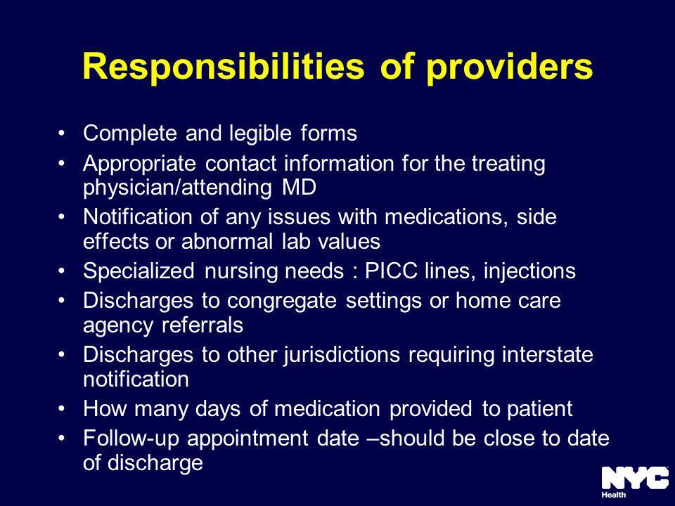 Responsibilities of providers Complete and legible forms Appropriate contact information for the treating physician/attending MD Notification of any issues with medications, side effects or abnormal lab values Specialized nursing needs : PICC lines, injections Discharges to congregate settings or home care agency referrals Discharges to other jurisdictions requiring interstate notification How many days of medication provided to patient Follow-up appointment date –should be close to date of discharge