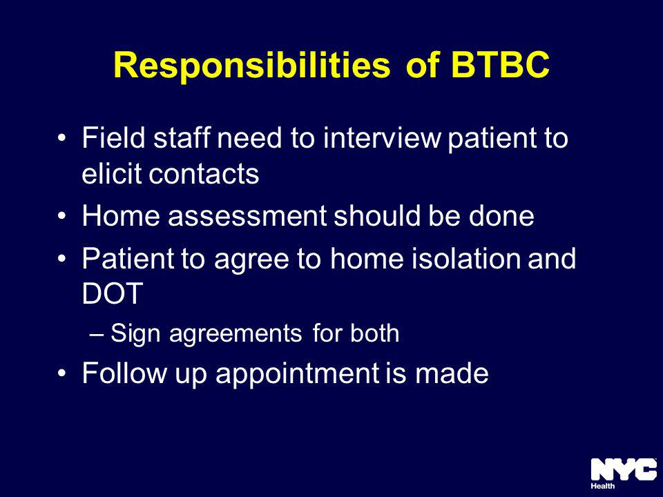 Responsibilities of BTBC Field staff need to interview patient to elicit contacts Home assessment should be done Patient to agree to home isolation and DOT –Sign agreements for both Follow up appointment is made