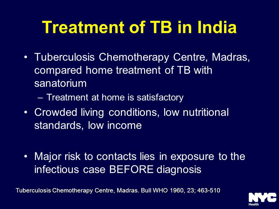 Treatment of TB in India Tuberculosis Chemotherapy Centre, Madras, compared home treatment of TB with sanatorium –Treatment at home is satisfactory Crowded living conditions, low nutritional standards, low income Major risk to contacts lies in exposure to the infectious case BEFORE diagnosis Tuberculosis Chemotherapy Centre, Madras.