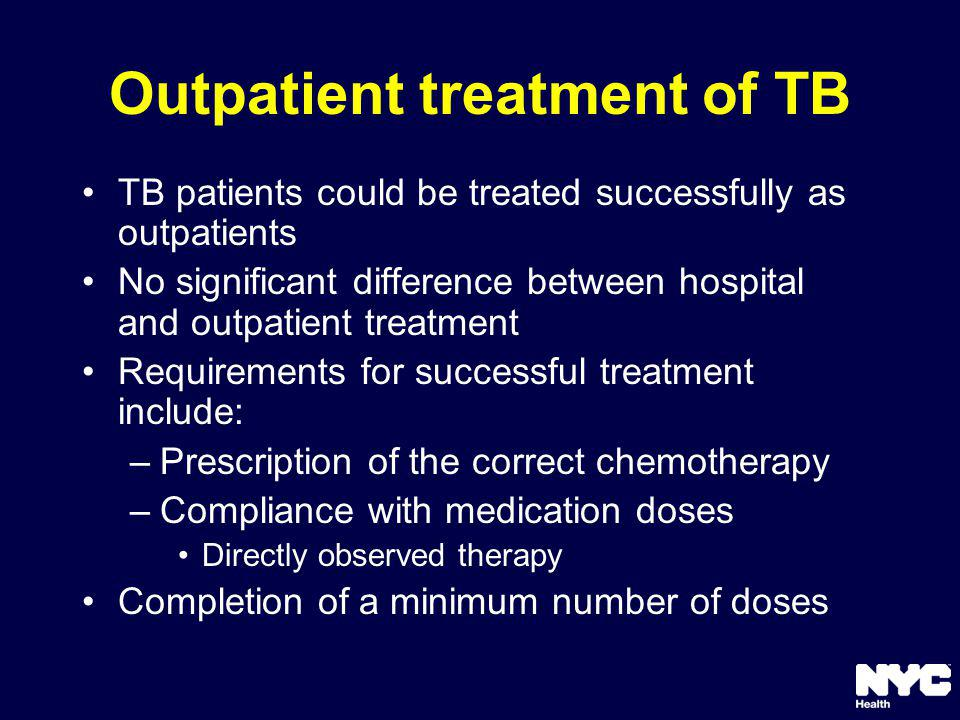 Outpatient treatment of TB TB patients could be treated successfully as outpatients No significant difference between hospital and outpatient treatment Requirements for successful treatment include: –Prescription of the correct chemotherapy –Compliance with medication doses Directly observed therapy Completion of a minimum number of doses