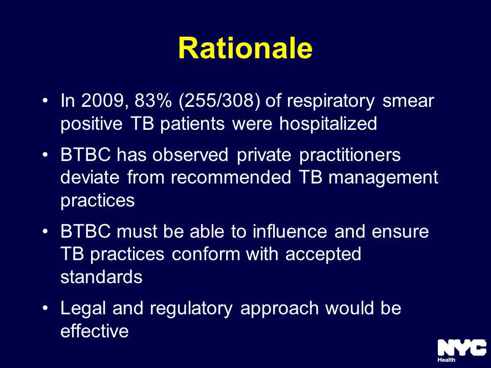 Rationale In 2009, 83% (255/308) of respiratory smear positive TB patients were hospitalized BTBC has observed private practitioners deviate from recommended TB management practices BTBC must be able to influence and ensure TB practices conform with accepted standards Legal and regulatory approach would be effective