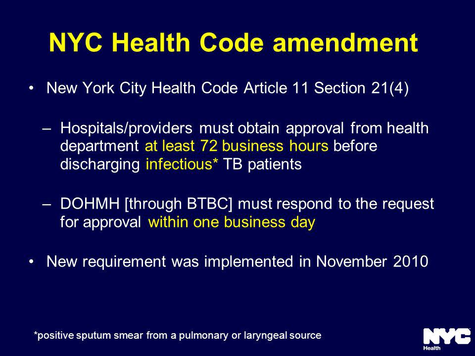NYC Health Code amendment New York City Health Code Article 11 Section 21(4) –Hospitals/providers must obtain approval from health department at least 72 business hours before discharging infectious* TB patients –DOHMH [through BTBC] must respond to the request for approval within one business day New requirement was implemented in November 2010 *positive sputum smear from a pulmonary or laryngeal source