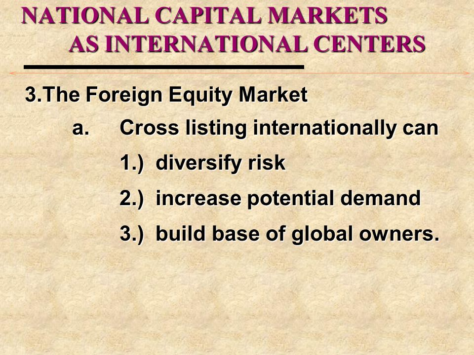 NATIONAL CAPITAL MARKETS AS INTERNATIONAL CENTERS 3.The Foreign Equity Market a.Cross listing internationally can 1.) diversify risk 2.) increase potential demand 3.) build base of global owners.