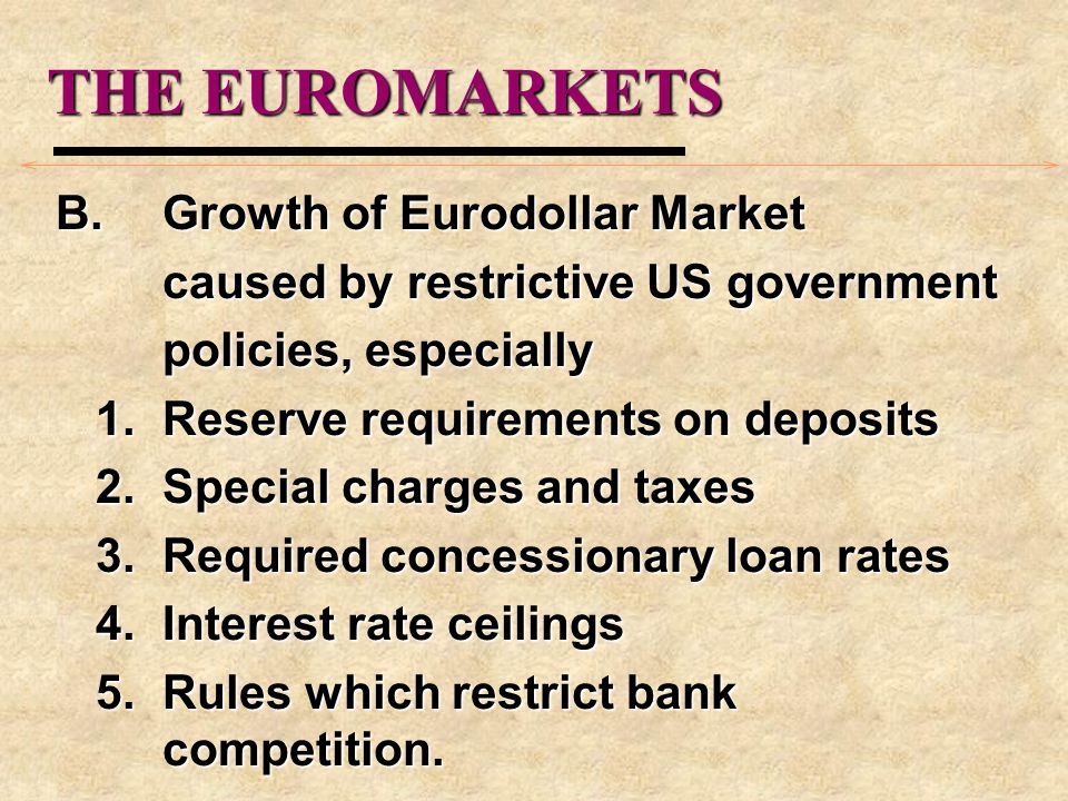 THE EUROMARKETS B.Growth of Eurodollar Market caused by restrictive US government policies, especially 1.Reserve requirements on deposits 2.Special charges and taxes 3.Required concessionary loan rates 4.Interest rate ceilings 5.Rules which restrict bank competition.