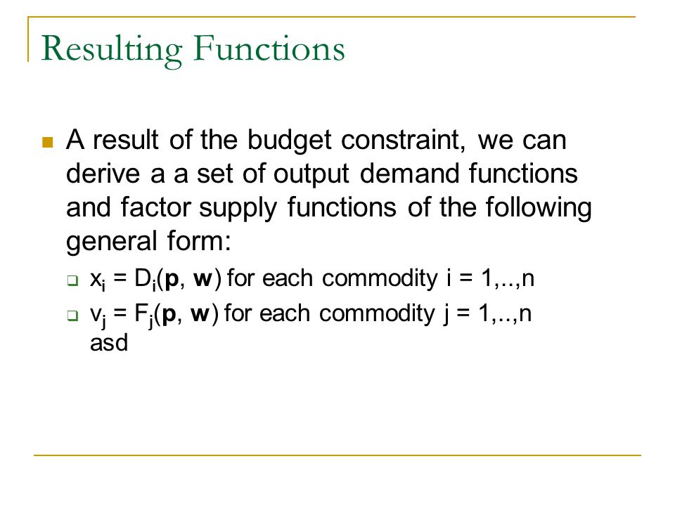 Resulting Functions A result of the budget constraint, we can derive a a set of output demand functions and factor supply functions of the following general form: x i = D i (p, w) for each commodity i = 1,..,n v j = F j (p, w) for each commodity j = 1,..,n asd