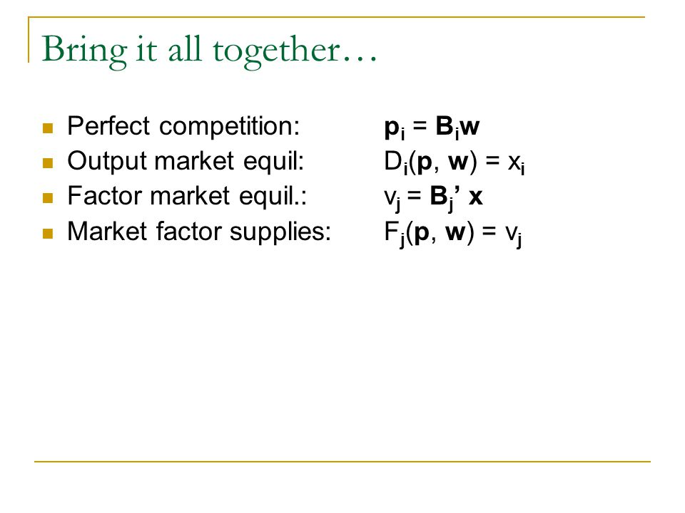 Bring it all together… Perfect competition: p i = B i w Output market equil:D i (p, w) = x i Factor market equil.:v j = B j x Market factor supplies: F j (p, w) = v j