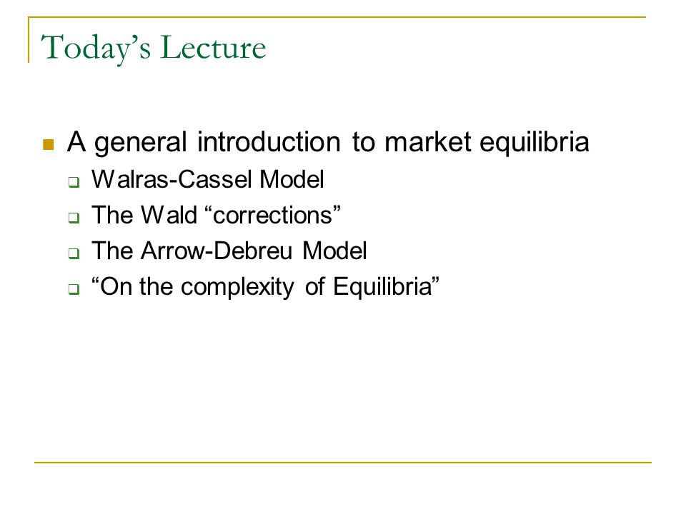 Todays Lecture A general introduction to market equilibria Walras-Cassel Model The Wald corrections The Arrow-Debreu Model On the complexity of Equilibria