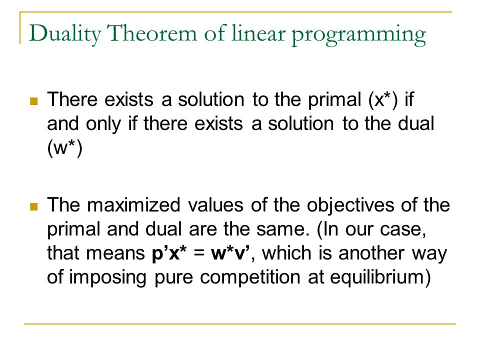 Duality Theorem of linear programming There exists a solution to the primal (x*) if and only if there exists a solution to the dual (w*) The maximized values of the objectives of the primal and dual are the same.