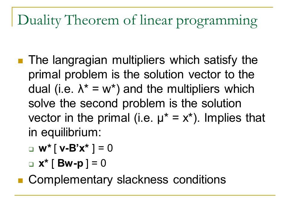 Duality Theorem of linear programming The langragian multipliers which satisfy the primal problem is the solution vector to the dual (i.e.