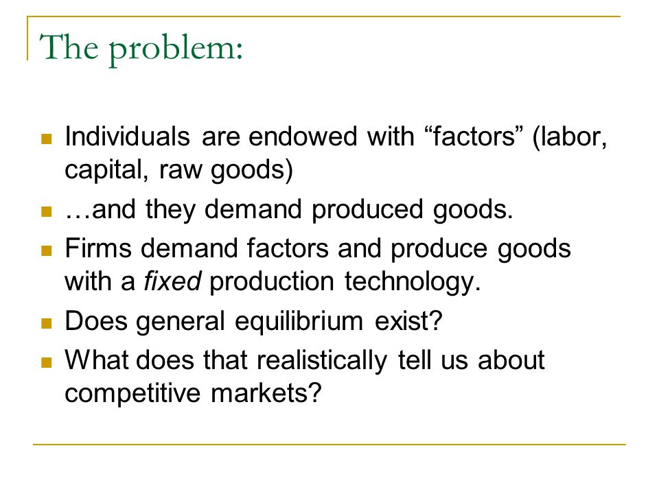 The problem: Individuals are endowed with factors (labor, capital, raw goods) …and they demand produced goods.