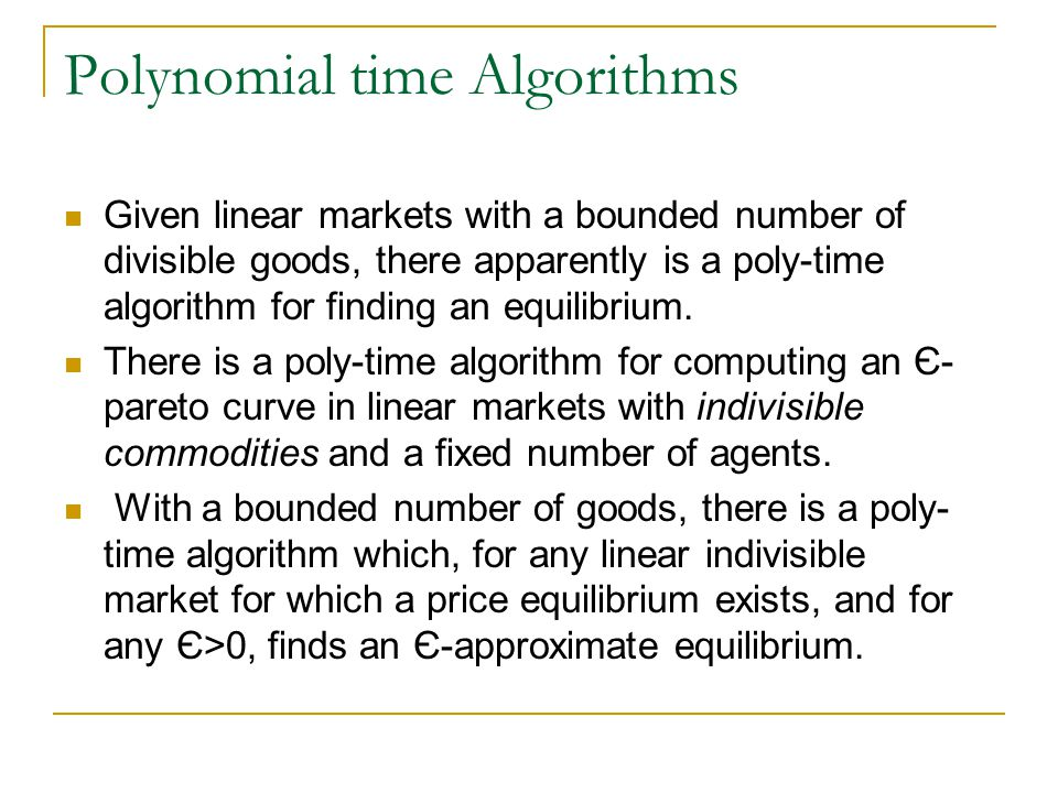 Polynomial time Algorithms Given linear markets with a bounded number of divisible goods, there apparently is a poly-time algorithm for finding an equilibrium.
