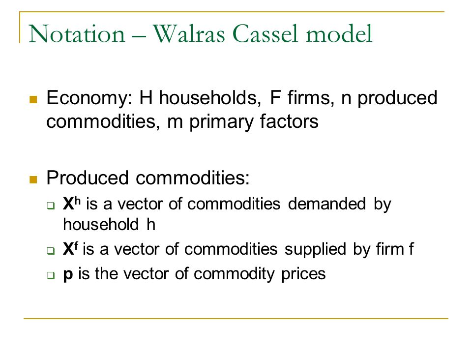 Notation – Walras Cassel model Economy: H households, F firms, n produced commodities, m primary factors Produced commodities: X h is a vector of commodities demanded by household h X f is a vector of commodities supplied by firm f p is the vector of commodity prices