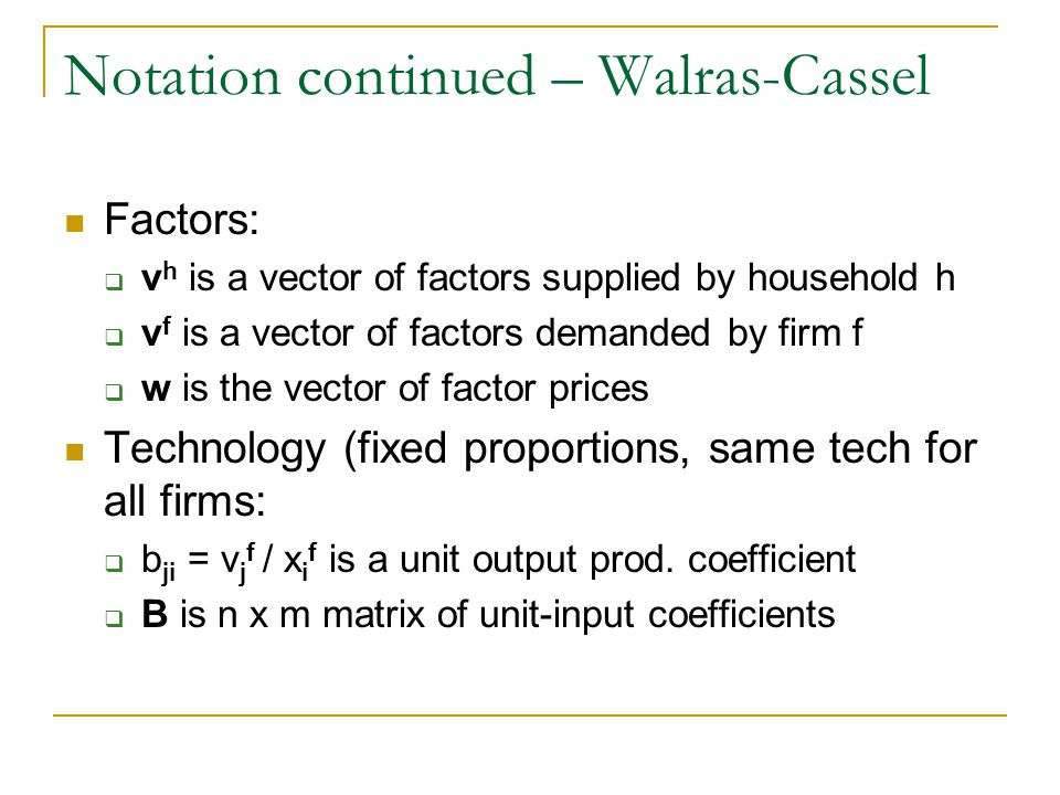 Notation continued – Walras-Cassel Factors: v h is a vector of factors supplied by household h v f is a vector of factors demanded by firm f w is the vector of factor prices Technology (fixed proportions, same tech for all firms: b ji = v j f / x i f is a unit output prod.