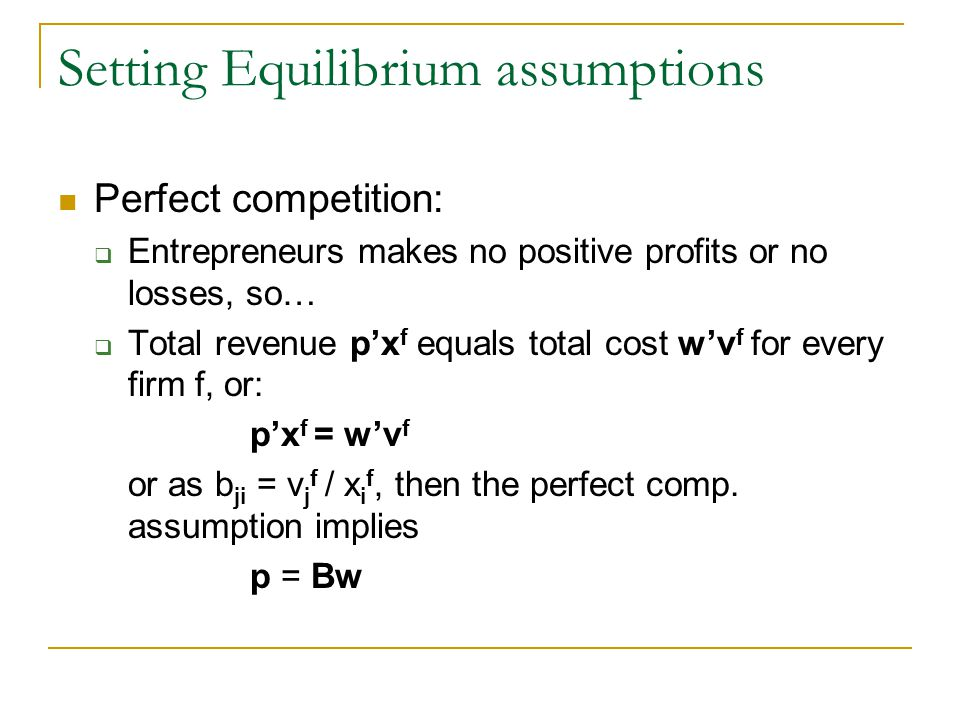 Setting Equilibrium assumptions Perfect competition: Entrepreneurs makes no positive profits or no losses, so… Total revenue px f equals total cost wv f for every firm f, or: px f = wv f or as b ji = v j f / x i f, then the perfect comp.