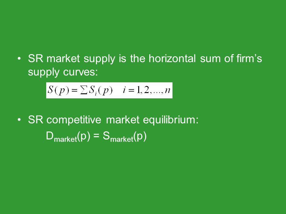SR market supply is the horizontal sum of firms supply curves: SR competitive market equilibrium: D market (p) = S market (p)